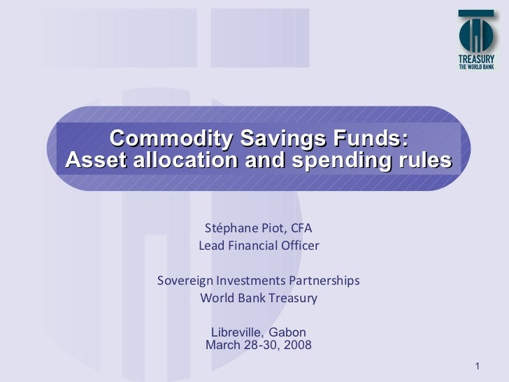 Commodity Savings Funds: Asset allocation and spending rules Libreville, Gabon March 28-30, 2008 Stéphane Piot, CFA Lead F...