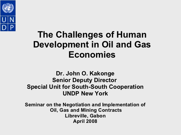 The Challenges of Human Development in Oil and Gas Economies   Dr. John O. Kakonge Senior Deputy Director  Special Unit fo...