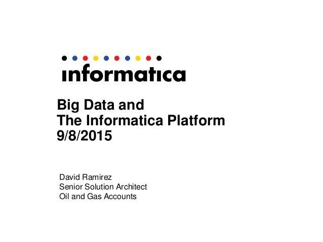 Big Data and The Informatica Platform 9/8/2015 David Ramirez Senior Solution Architect Oil and Gas Accounts