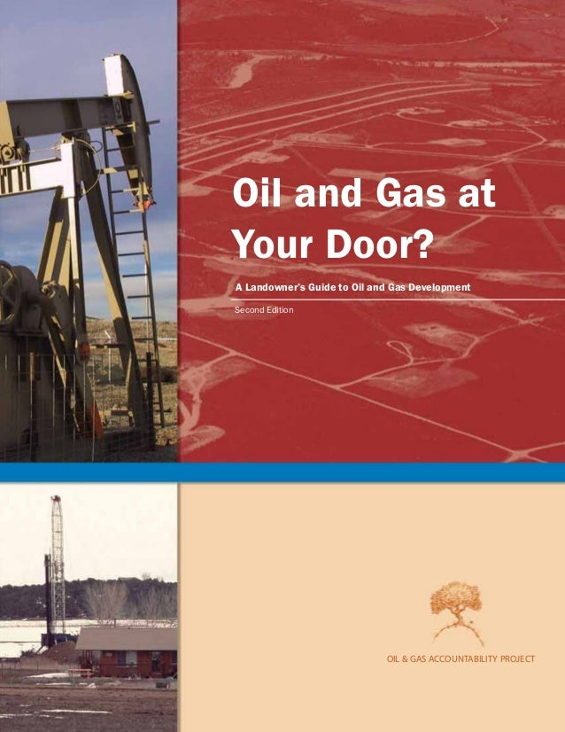 OilandGasatYourDoor?ALandowner'sGuidetoOilandGasDevelopmentOIL&GASACCOUNTABILITYPROJECT OIL & GAS ACCOUNTABILITY PROJECT O...