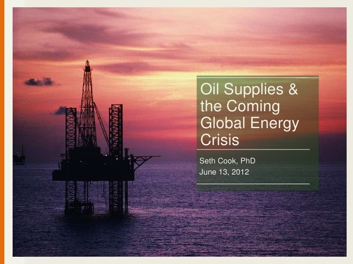 Oil Supplies &the ComingGlobal EnergyCrisisSeth Cook, PhDJune 13, 2012