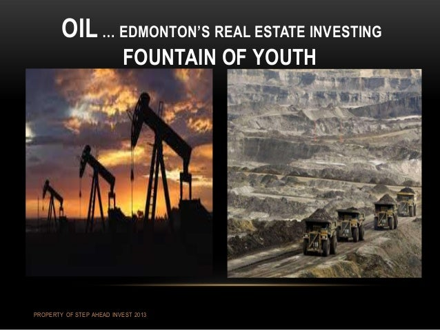 OIL … EDMONTON'S REAL ESTATE INVESTING FOUNTAIN OF YOUTH PROPERTY OF STEP AHEAD INVEST 2013