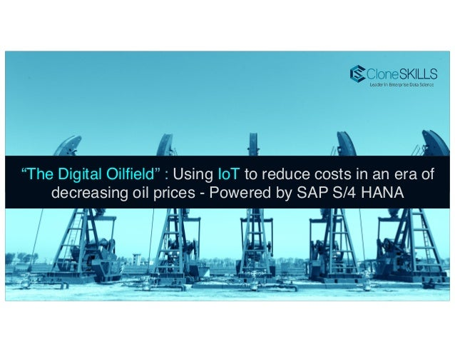 "1! ""The Digital Oilfield"" : Using IoT to reduce costs in an era of decreasing oil prices - Powered by SAP S/4 HANA!"