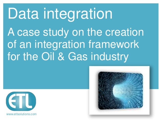 Data integrationA case study on the creationof an integration frameworkfor the Oil & Gas industrywww.etlsolutions.com