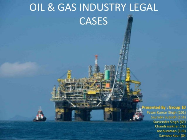 OIL & GAS INDUSTRY LEGAL CASES  Presented By : Group 10 Pavan Kumar Singh (101) Saurabh Subodh (114) Sarvendra Singh (63) ...