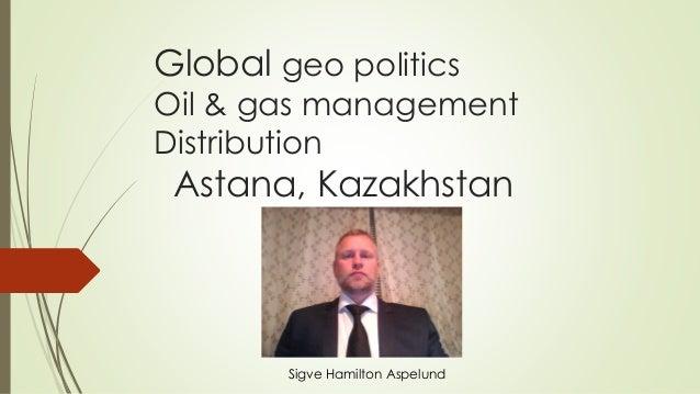 Global geo politics Oil & gas management Distribution Astana, Kazakhstan Sigve Hamilton Aspelund