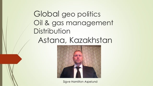 Global geo politics Oil & gas management Distribution Astana, Kazakhstan Sigve Hamilton Aspelund