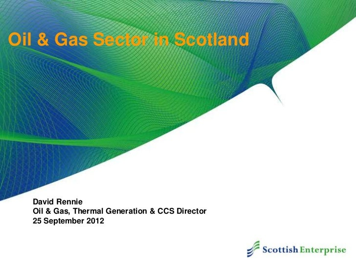 Oil & Gas Sector in Scotland  David Rennie  Oil & Gas, Thermal Generation & CCS Director  25 September 2012