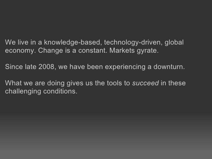 <ul><li>We live in aknowledge-based, technology-driven, global </li></ul><ul><li>economy. Change is a constant. Markets g...