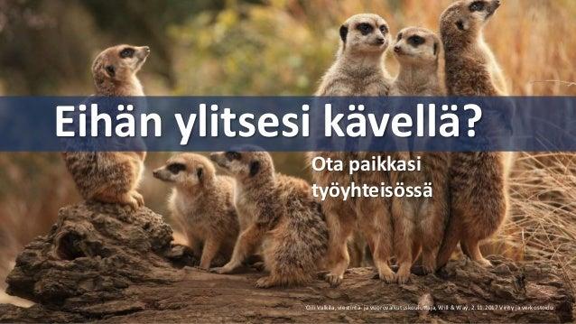 Eihän ylitsesi kävellä? Oili Valkila, viestintä- ja vuorovaikutuskouluttaja, Will & Way, 2.11.2017 Virity ja verkostoidu O...
