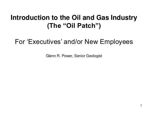 "Introduction to the Oil and Gas Industry (The ""Oil Patch"") For ""Executives"" and/or New Employees Glenn R. Power, Senior Ge..."