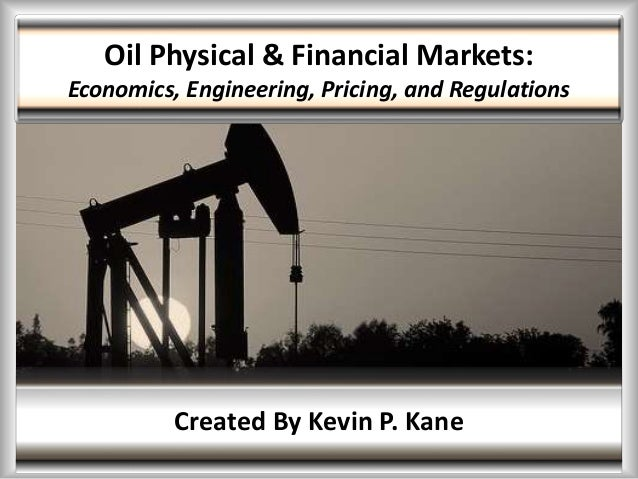 Oil Physical & Financial Markets: Economics, Engineering, Pricing, and Regulations Created By Kevin P. Kane