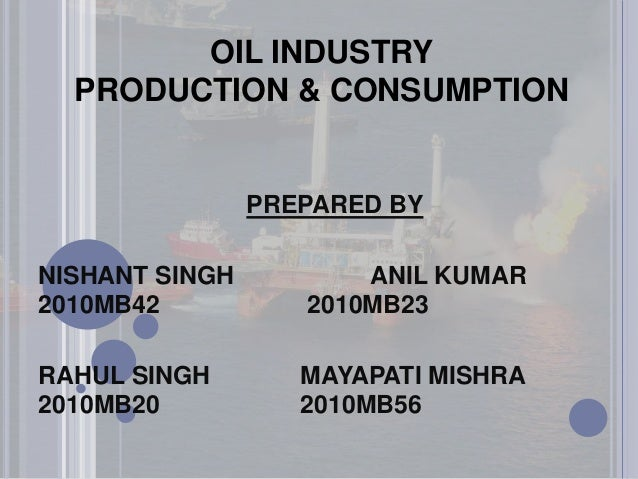 OIL INDUSTRY PRODUCTION & CONSUMPTION  PREPARED BY  NISHANT SINGH 2010MB42  ANIL KUMAR 2010MB23  RAHUL SINGH 2010MB20  MAY...