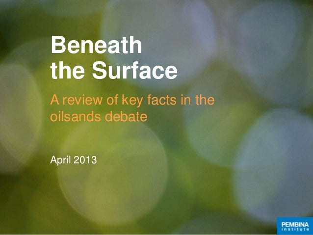 Beneaththe SurfaceA review of key facts in theoilsands debateApril 2013