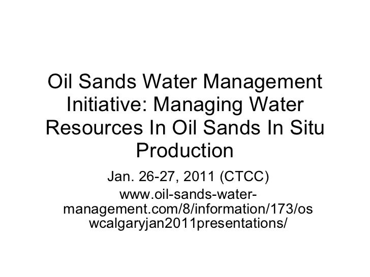 Oil Sands Water Management Initiative: Managing Water Resources In Oil Sands In Situ Production Jan. 26-27, 2011 (CTCC) ww...