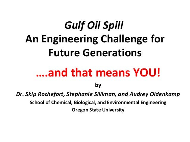 Gulf Oil Spill An Engineering Challenge for Future Generations ….and that means YOU! by Dr. Skip Rochefort, Stephanie Sill...