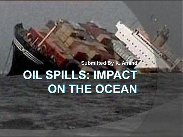 Oil Spills: Impact on the Ocean<br />Submitted By K. Anand<br />