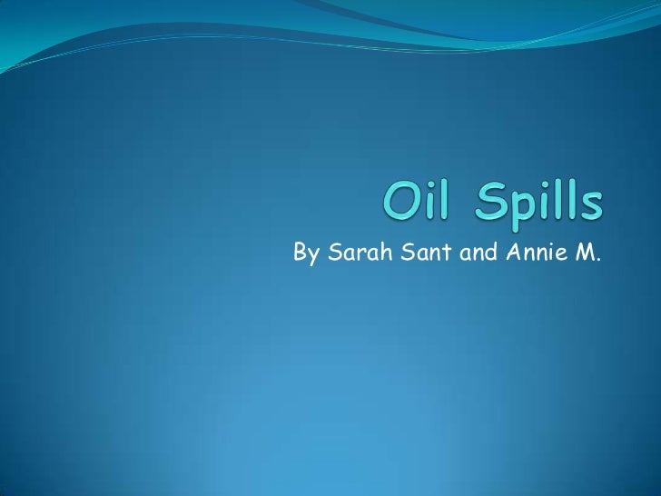 Oil Spills <br />By Sarah Sant and Annie M. <br />