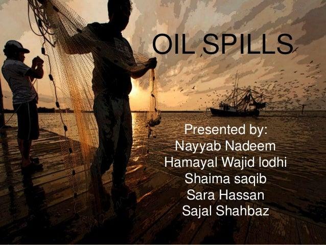 OIL SPILLS Presented by: Nayyab Nadeem Hamayal Wajid lodhi Shaima saqib Sara Hassan Sajal Shahbaz