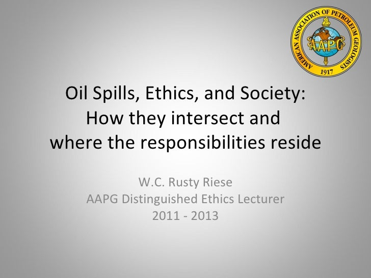 Oil Spills, Ethics, and Society:   How they intersect andwhere the responsibilities reside            W.C. Rusty Riese    ...