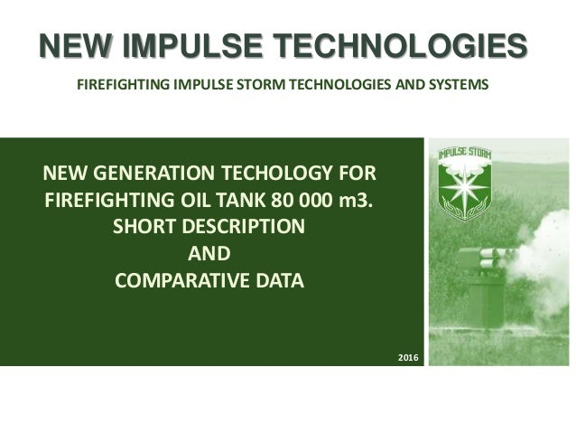 NEW GENERATION TECHOLOGY FOR FIREFIGHTING OIL TANK 80 000 m3. SHORT DESCRIPTION AND COMPARATIVE DATA NEW IMPULSE TECHNOLOG...