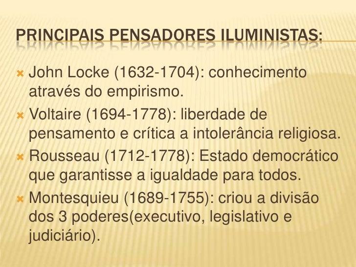 PRINCIPAIS PENSADORES ILUMINISTAS: John Locke (1632-1704): conhecimento  através do empirismo. Voltaire (1694-1778): lib...