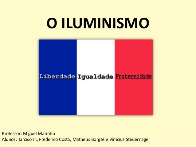 O ILUMINISMO  Professor: Miguel Marinho Alunos: Tarciso Jr., Frederico Costa, Matheus Borges e Vinicius Steuernagel