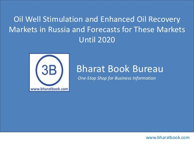 Bharat Book Bureau www.bharatbook.com One-Stop Shop for Business Information Oil Well Stimulation and Enhanced Oil Recover...