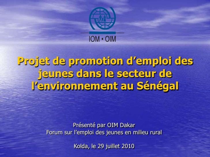 Projet de promotion d'emploi des jeunes dans le secteur de l'environnement au Sénégal<br />Présenté par OIM DakarForum sur...