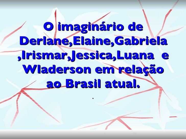 O imaginário de Derlane,Elaine,Gabriela ,Irismar,Jessica,Luana  e Wladerson em relação ao Brasil atual. .