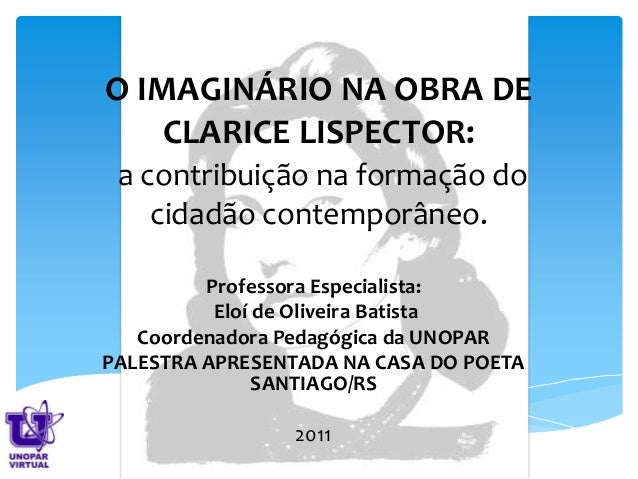 O IMAGINÁRIO NA OBRA DE CLARICE LISPECTOR: a contribuição na formação do cidadão contemporâneo. Professora Especialista: E...