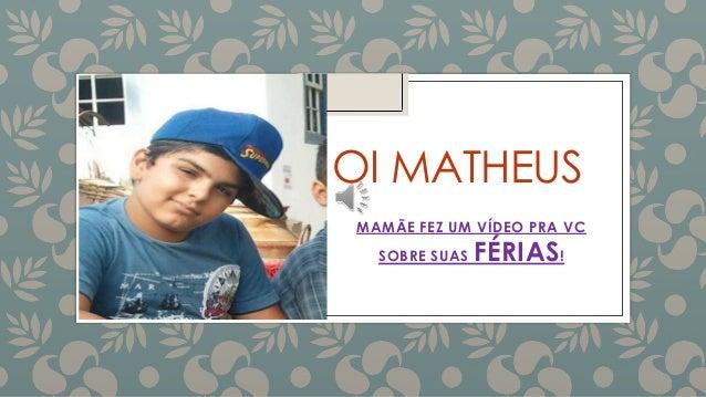 OI MATHEUS MAMÃE FEZ UM VÍDEO PRA VC SOBRE SUAS FÉRIAS!