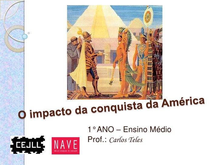 O impacto da conquista da América<br />1° ANO – Ensino Médio<br />Prof.: Carlos Teles<br />