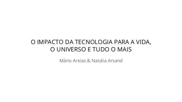 O IMPACTO DA TECNOLOGIA PARA A VIDA, O UNIVERSO E TUDO O MAIS Mário Areias & Natalia Arsand