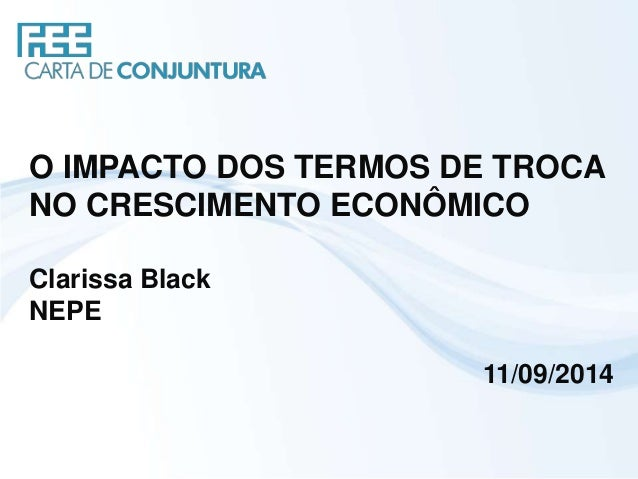 O IMPACTO DOS TERMOS DE TROCA  NO CRESCIMENTO ECONÔMICO  Clarissa Black  NEPE  11/09/2014
