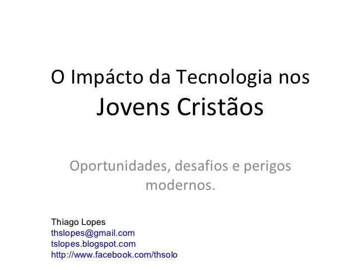 O Impácto da Tecnologia nos          Jovens Cristãos    Oportunidades, desafios e perigos              modernos.Thiago Lop...