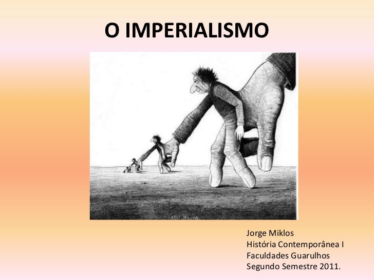 O IMPERIALISMO            Jorge Miklos            História Contemporânea I            Faculdades Guarulhos            Segu...