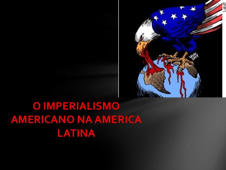 O IMPERIALISMO AMERICANO NA AMERICA LATINA <br />
