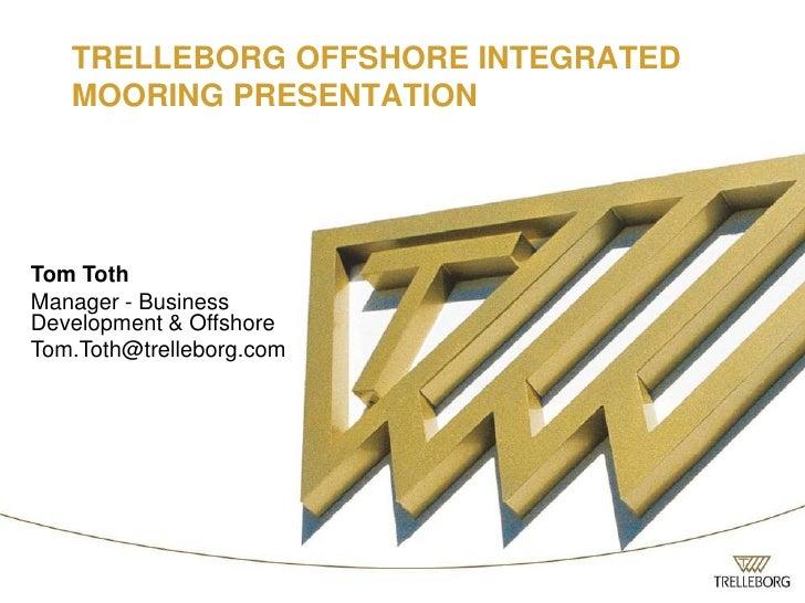 TRELLEBORG OFFSHORE INTEGRATED MOORING PRESENTATION<br />Tom Toth<br />Manager - Business Development & Offshore<br />Tom....