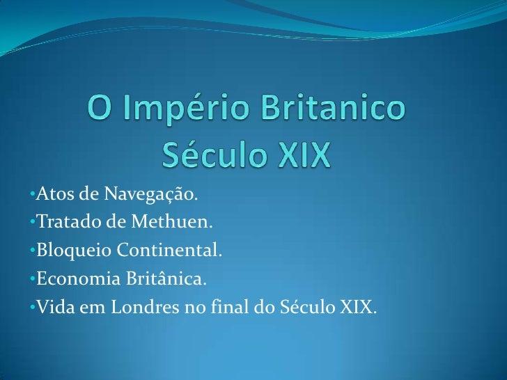 O Império BritanicoSéculo XIX<br /><ul><li>Atos de Navegação.