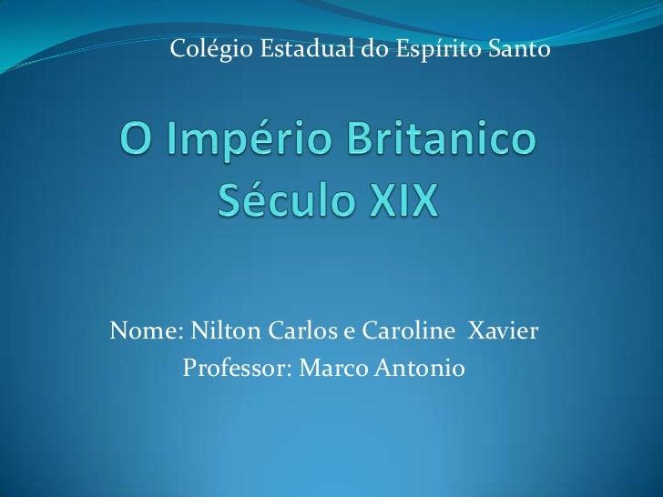 Colégio Estadual do Espírito Santo<br />O Império BritanicoSéculo XIX<br />Nome: Nilton Carlos e Caroline  Xavier<br />Pro...