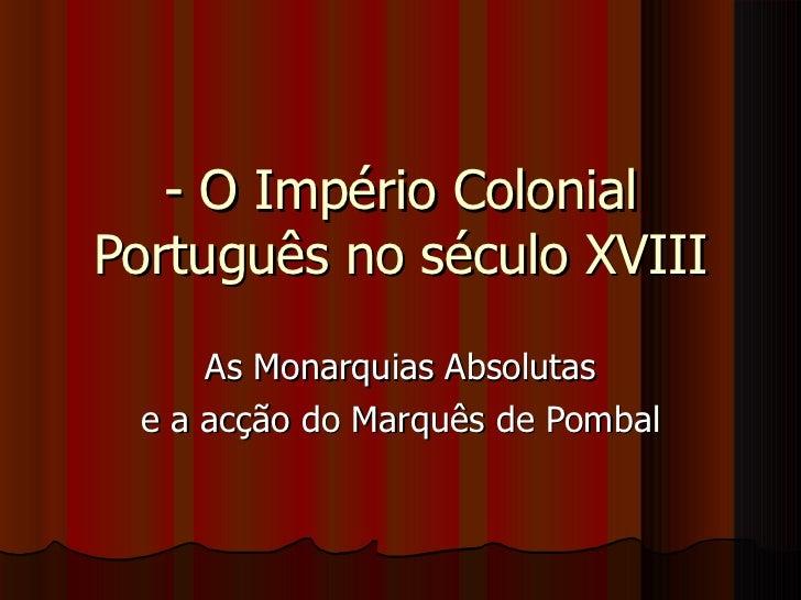 - O Império Colonial Português no século XVIII As Monarquias Absolutas e a acção do Marquês de Pombal