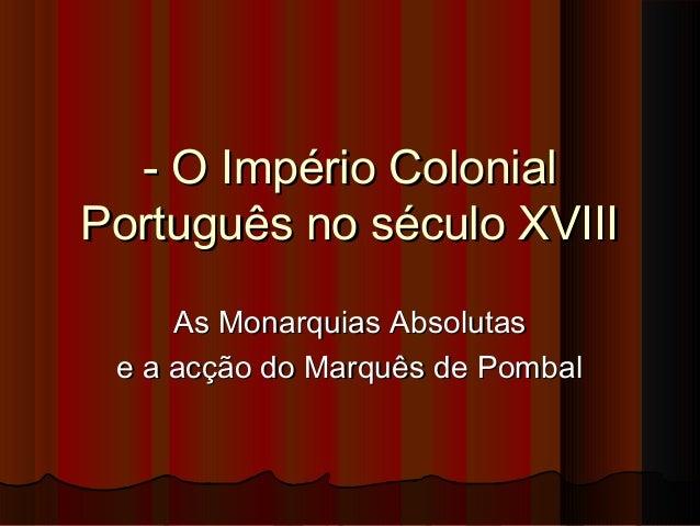- O Império Colonial- O Império ColonialPortuguês no século XVIIIPortuguês no século XVIIIAs Monarquias AbsolutasAs Monarq...