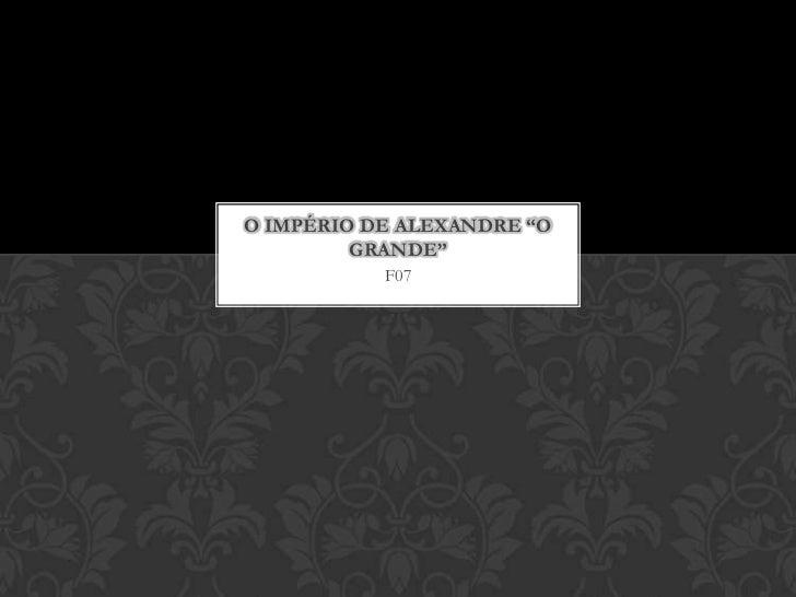 """F07<br />O Império de Alexandre """"o Grande""""<br />"""