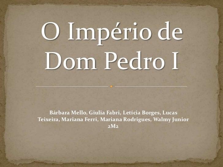 O Império de Dom Pedro I<br />Bárbara Mello, Giulia Fabri, Letícia Borges, Lucas Teixeira, Mariana Ferri, Mariana Rodrigue...