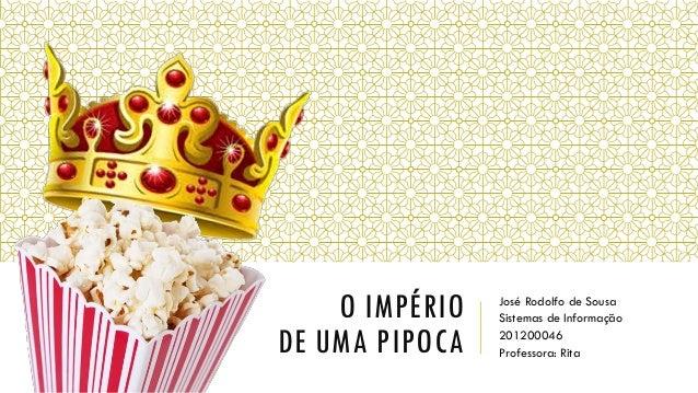 O IMPÉRIO DE UMA PIPOCA José Rodolfo de Sousa Sistemas de Informação 201200046 Professora: Rita