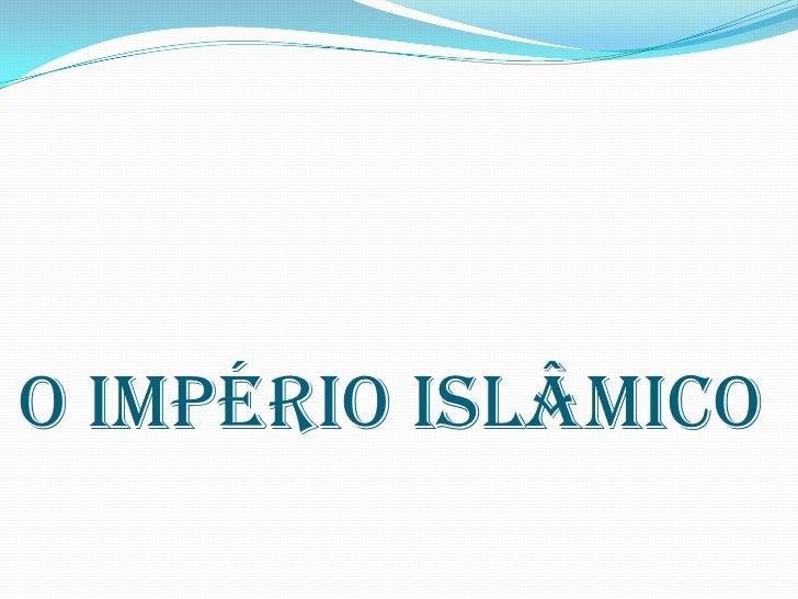 O IMPÉRIO ISLÂMICO<br />