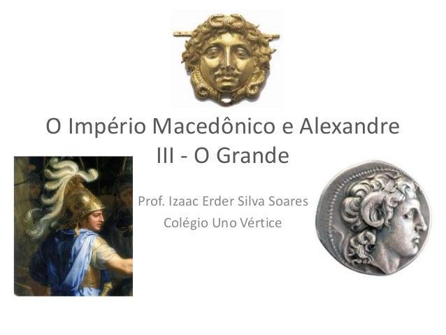 O Império Macedônico e Alexandre III - O Grande Prof. Izaac Erder Silva Soares Colégio Uno Vértice