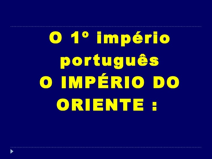 O 1º império português O IMPÉRIO DO ORIENTE :