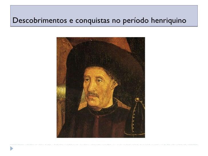 Descobrimentos e conquistas no período henriquino O Infante D. Henrique teve um papel fundamental no início da Expansão po...